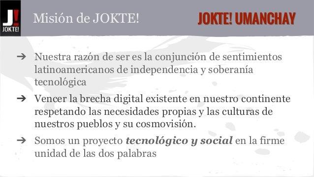 Misión de JOKTE! JJOOKKTTEE!! UUMMAANNCCHHAAYY  ➔ Nuestra razón de ser es la conjunción de sentimientos  latinoamericanos ...