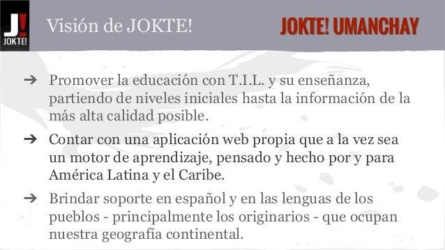 Visión de JOKTE! JJOOKKTTEE!! UUMMAANNCCHHAAYY  ➔ Promover la educación con T.I.L. y su enseñanza,  partiendo de niveles i...