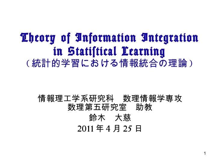 Theory of Information Integration in Statistical Learning ( 統計的学習における情報統合の理論 ) 情報理工学系研究科 数理情報学専攻 数理第五研究室 助教 鈴木 大慈 2011 年 4...