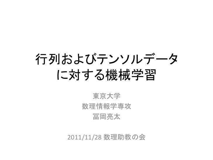 行列およびテンソルデータ  に対する機械学習       東京大学     数理情報学専攻       冨岡亮太  2011/11/28 数理助教の会