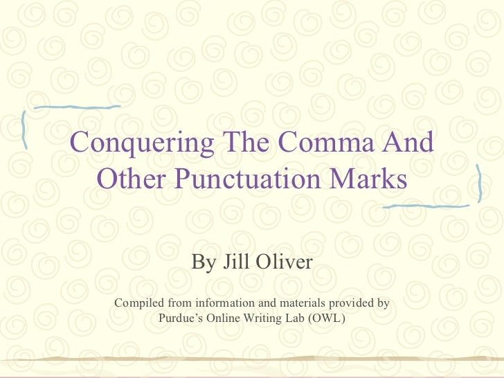 Conquering The Comma And Other Punctuation Marks By Jill Oliver Compiled from information and materials provided by Purdue...