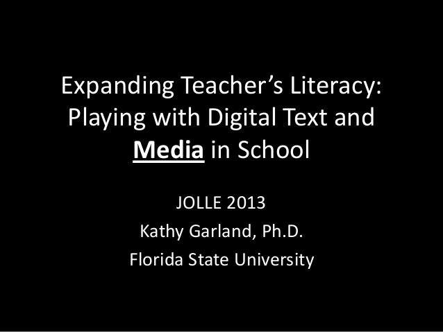 Expanding Teacher's Literacy: Playing with Digital Text and       Media in School            JOLLE 2013       Kathy Garlan...