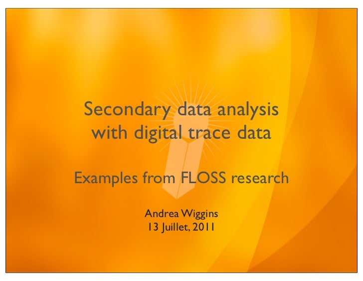 Secondary data analysis  with digital trace dataExamples from FLOSS research         Andrea Wiggins         13 Juillet, 2011