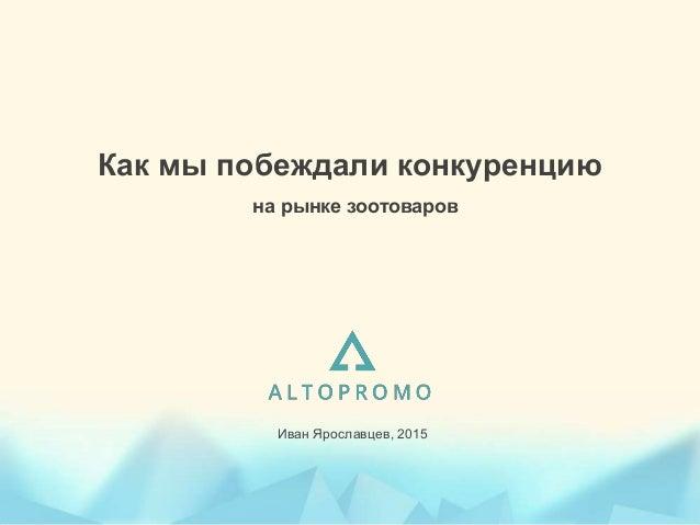 Как мы побеждали конкуренцию на рынке зоотоваров Иван Ярославцев, 2015