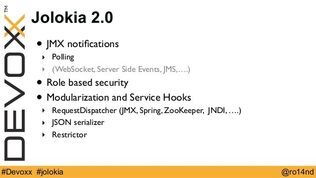 Jolokia 2.0  • JMX notifications  ‣ Polling  ‣ (WebSocket, Server Side Events, JMS,….)  • Role based security  • Modulariz...