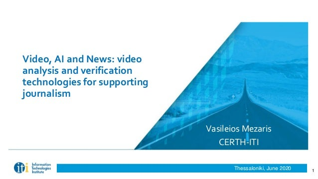 Thessaloniki, June 2020 Video, AI and News: video analysis and verification technologies for supporting journalism Vasilei...