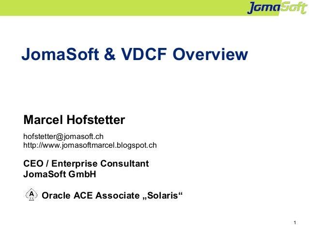 1 JomaSoft & VDCF Overview Marcel Hofstetter hofstetter@jomasoft.ch http://www.jomasoftmarcel.blogspot.ch CEO / Enterprise...