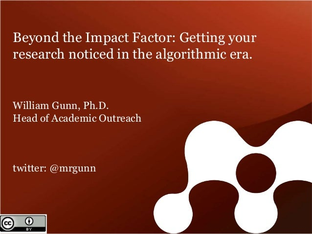 Beyond the Impact Factor: Getting your  research noticed in the algorithmic era.  William Gunn, Ph.D.  Head of Academic Ou...