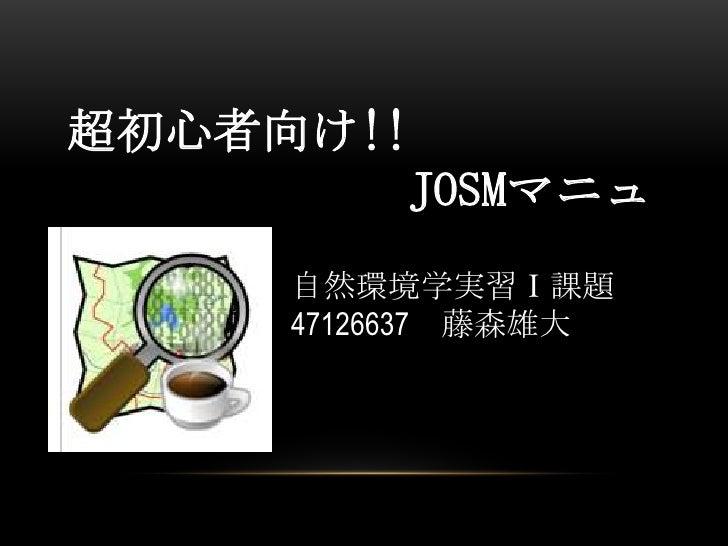 超初心者向け!!           JOSMマニュアル     自然環境学実習Ⅰ課題     47126637 藤森雄大