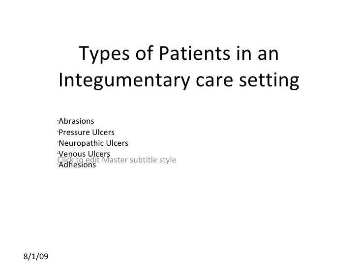 Types of Patients in an Integumentary care setting <ul><li>Abrasions </li></ul><ul><li>Pressure Ulcers </li></ul><ul><li>N...