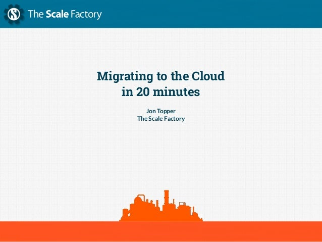 Migrating to the Cloud in 20 minutes Jon Topper The Scale Factory
