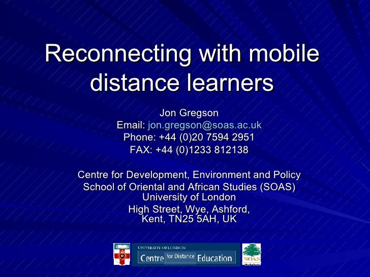 Reconnecting with mobile distance learners Jon Gregson Email:  [email_address] Phone: +44 (0)20 7594 2951 FAX: +44 (0)1233...