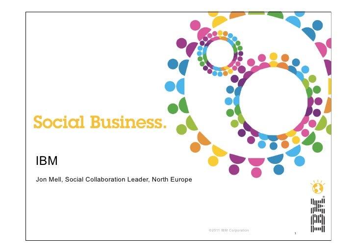 IBMJon Mell, Social Collaboration Leader, North Europe                                                      ©2011 IBM Corp...