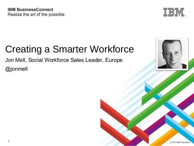 Creating a Smarter Workforce Jon Mell, Social Workforce Sales Leader, Europe @jonmell  1  © 2013 IBM Corporation