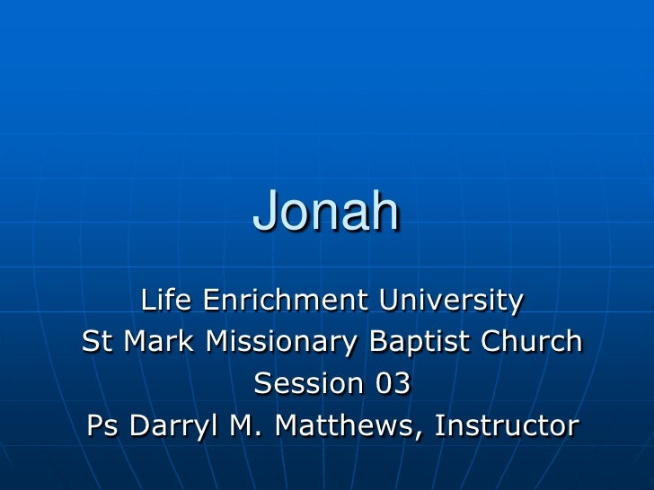 Jonah<br />Life Enrichment University<br />St Mark Missionary Baptist Church<br />Session 03<br />Ps Darryl M. Matthews, I...