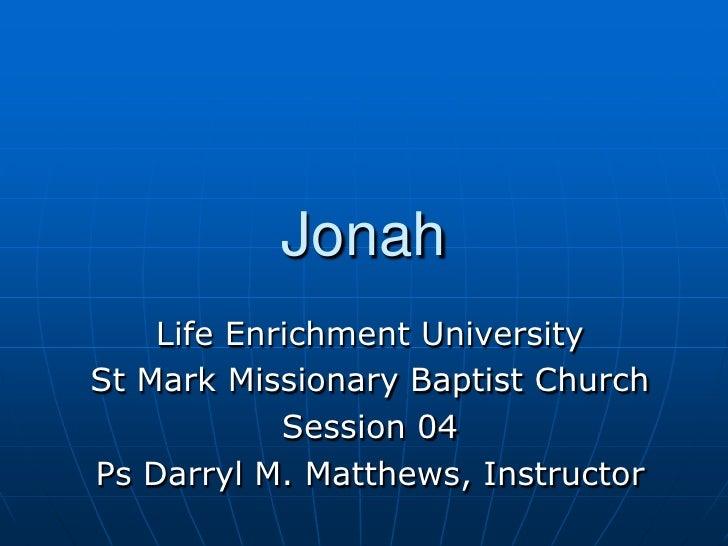 Jonah<br />Life Enrichment University<br />St Mark Missionary Baptist Church<br />Session 04<br />Ps Darryl M. Matthews, I...