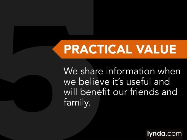 PRACTICAL VALUE We share information when we believe it's useful and will benefit our friends and family.