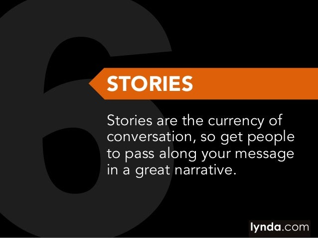 STORIES Stories are the currency of conversation, so get people to pass along your message in a great narrative.