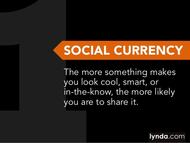 SOCIAL CURRENCY The more something makes you look cool, smart, or in-the-know, the more likely you are to share it.