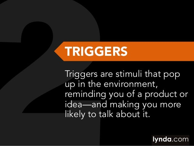 TRIGGERS Triggers are stimuli that pop up in the environment, reminding you of a product or idea—and making you more likel...