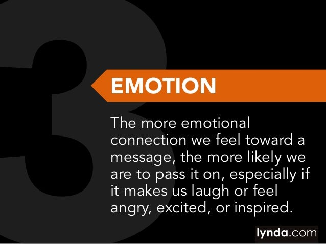 EMOTION The more emotional connection we feel toward a message, the more likely we are to pass it on, especially if it mak...