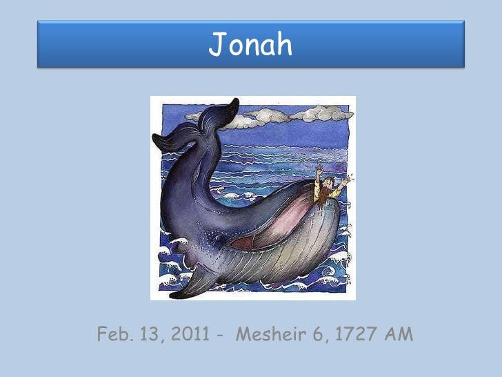 Jonah<br />Feb. 13, 2011 -  Mesheir 6, 1727 AM<br />