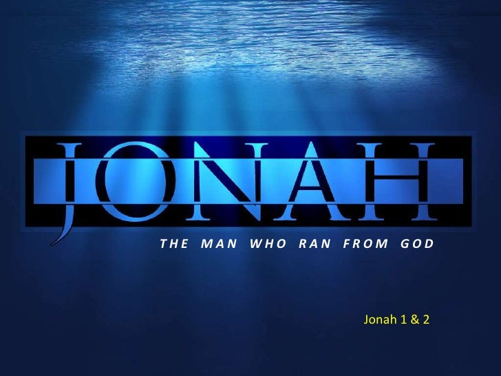 THE MAN WHO RAN FROM GOD                 Jonah 1 & 2
