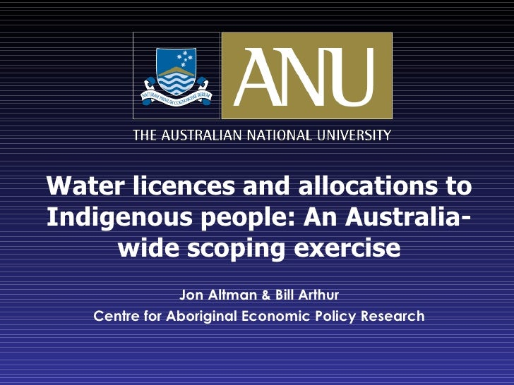 Water licences and allocations to Indigenous people: An Australia-wide scoping exercise Jon Altman & Bill Arthur Centre fo...
