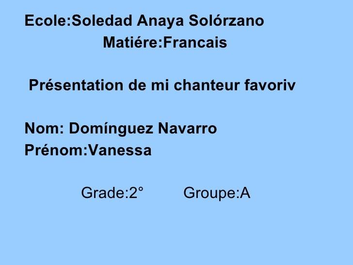 <ul><li>Ecole:Soledad Anaya Solórzano </li></ul><ul><li>Matiére:Francais </li></ul><ul><li>Présentation de mi chanteur fav...