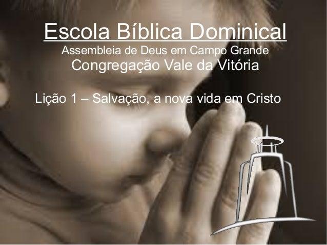 Escola Bíblica Dominical Assembleia de Deus em Campo Grande  Congregação Vale da Vitória Lição 1 – Salvação, a nova vida e...