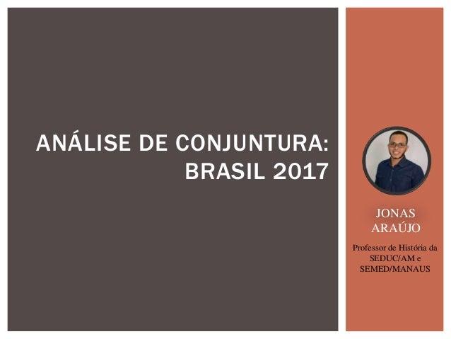 ANÁLISE DE CONJUNTURA: BRASIL 2017 JONAS ARAÚJO Professor de História da SEDUC/AM e SEMED/MANAUS