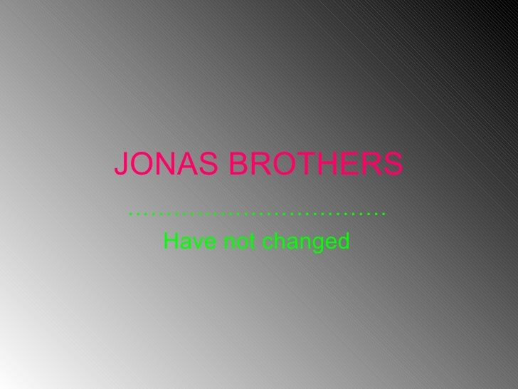 JONAS BROTHERS …………………………… . Have not changed