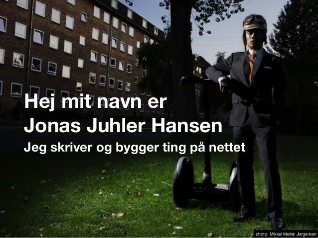 Hej mit navn erJonas Juhler HansenJeg skriver og bygger ting på nettetphoto: Mikkel Møller Jørgensen