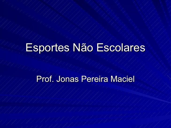 Esportes Não Escolares Prof. Jonas Pereira Maciel