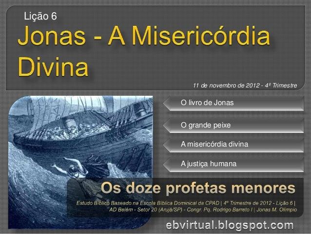 Lição 6             11 de novembro de 2012 - 4º Trimestre          O livro de Jonas          O grande peixe          A mis...