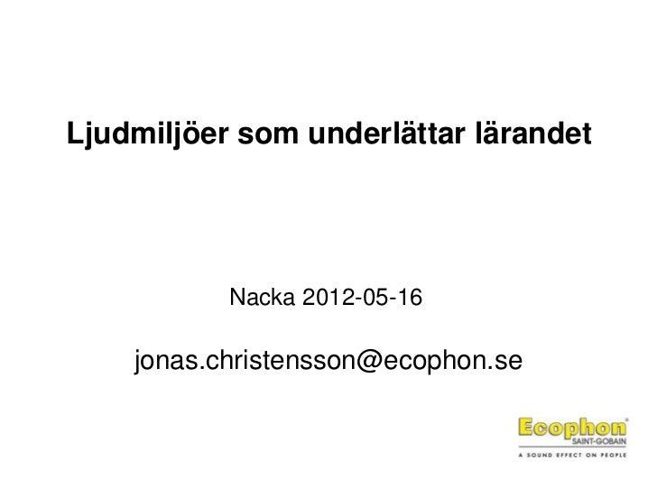 Ljudmiljöer som underlättar lärandet           Nacka 2012-05-16    jonas.christensson@ecophon.se