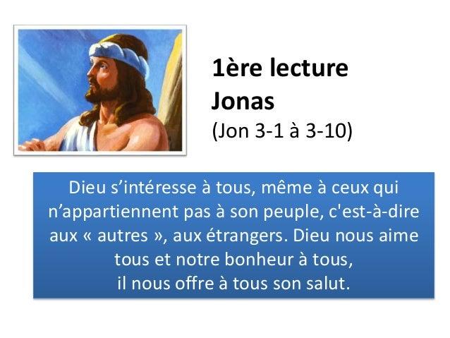 1ère lecture Jonas (Jon 3-1 à 3-10) Dieu s'intéresse à tous, même à ceux qui n'appartiennent pas à son peuple, c'est-à-dir...
