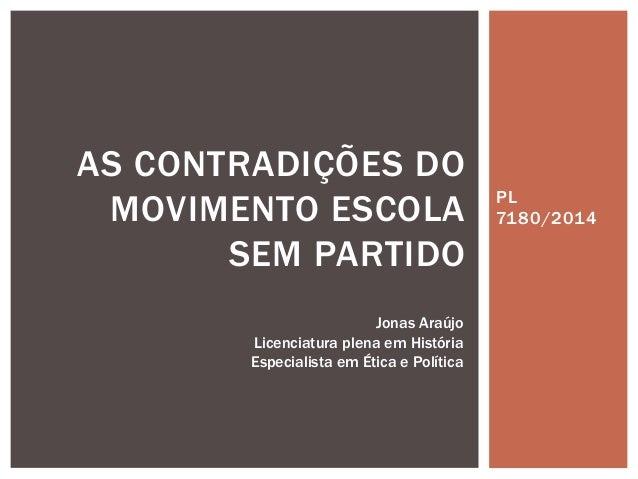 PL 7180/2014 AS CONTRADIÇÕES DO MOVIMENTO ESCOLA SEM PARTIDO Jonas Araújo Licenciatura plena em História Especialista em É...