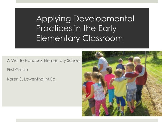 Applying Developmental Practices in the Early Elementary Classroom A Visit to Hancock Elementary School First Grade Karen ...