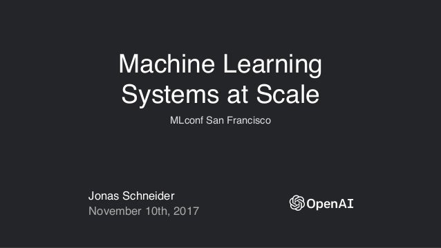 Machine Learning Systems at Scale MLconf San Francisco Jonas Schneider November 10th, 2017
