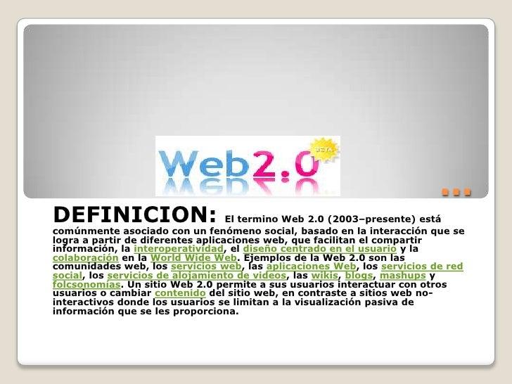 …<br />DEFINICION: El termino Web 2.0 (2003–presente) está comúnmente asociado con un fenómeno social, basado en la intera...