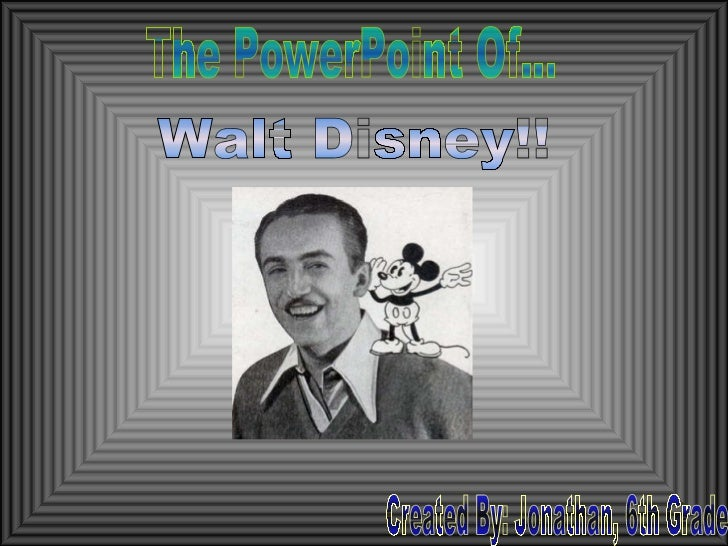 Walt Disney!! Created By: Jonathan, 6th Grade The PowerPoint Of...