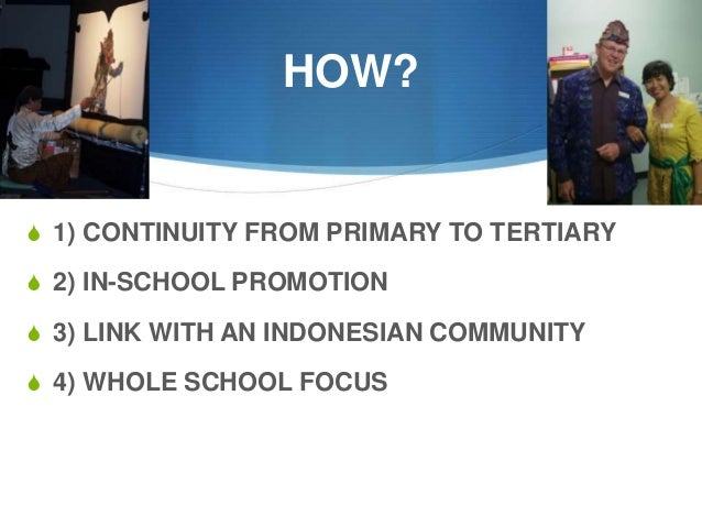 HOW?  S 1) CONTINUITY FROM PRIMARY TO TERTIARY  S 2) IN-SCHOOL PROMOTION S 3) LINK WITH AN INDONESIAN COMMUNITY S 4) WHOLE...