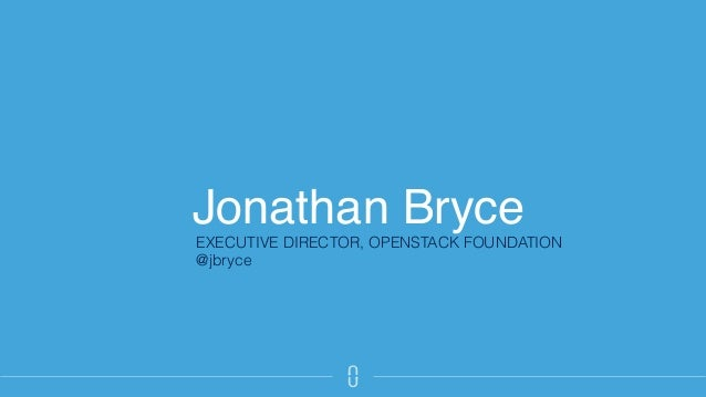 Jonathan Bryce EXECUTIVE DIRECTOR, OPENSTACK FOUNDATION @jbryce