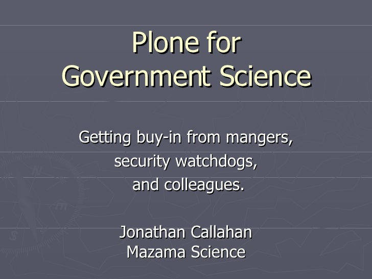 Plone for Government Science Getting buy-in from mangers, security watchdogs, and colleagues. Jonathan Callahan Mazama Sci...