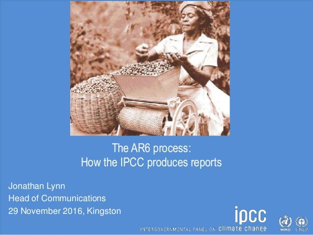 The AR6 process: How the IPCC produces reports Jonathan Lynn Head of Communications 29 November 2016, Kingston