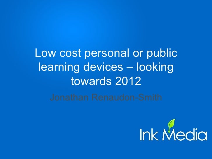 Low cost personal or public learning devices – looking towards 2012 Jonathan Renaudon-Smith