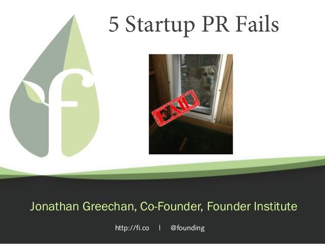 http://fi.co   @founding 5 Startup PR Fails Jonathan Greechan, Co-Founder, Founder Institute