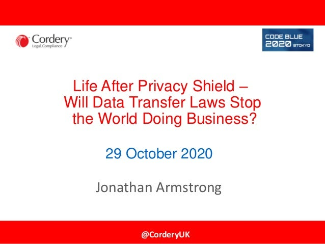 @CorderyUK Life After Privacy Shield – Will Data Transfer Laws Stop the World Doing Business? Jonathan Armstrong 29 Octobe...
