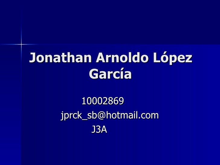 Jonathan Arnoldo López García 10002869 [email_address] J3A